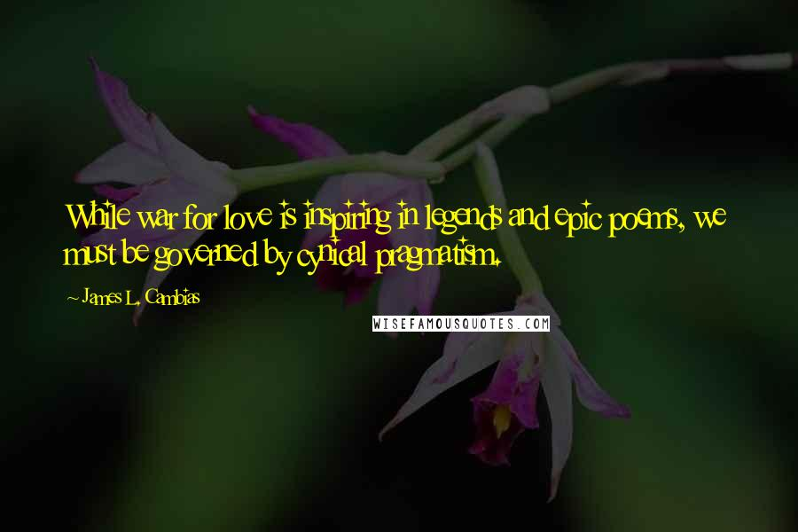 James L. Cambias quotes: While war for love is inspiring in legends and epic poems, we must be governed by cynical pragmatism.