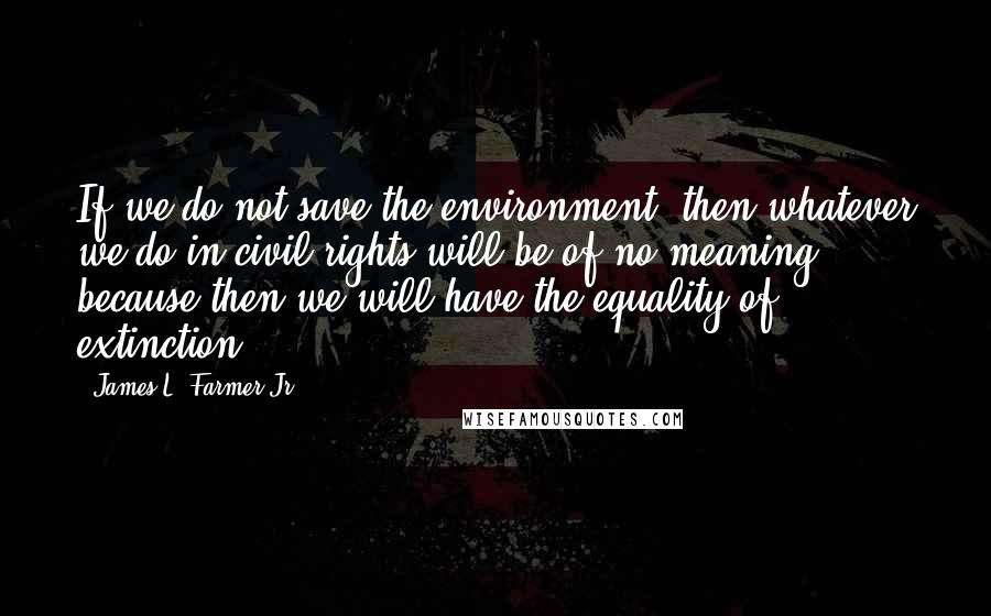 James L. Farmer Jr. quotes: If we do not save the environment, then whatever we do in civil rights will be of no meaning, because then we will have the equality of extinction.