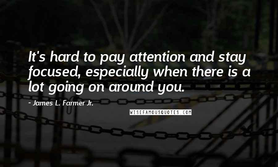 James L. Farmer Jr. quotes: It's hard to pay attention and stay focused, especially when there is a lot going on around you.