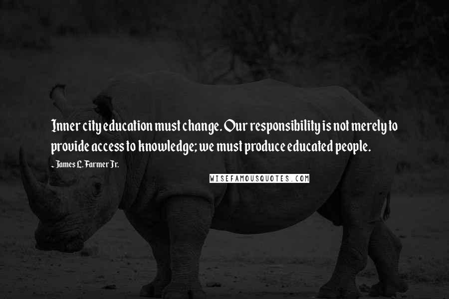 James L. Farmer Jr. quotes: Inner city education must change. Our responsibility is not merely to provide access to knowledge; we must produce educated people.