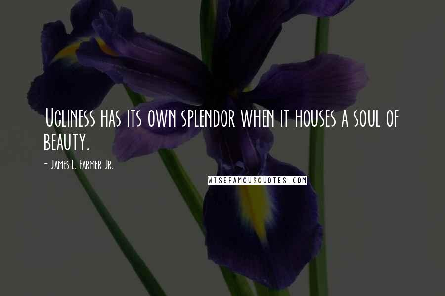 James L. Farmer Jr. quotes: Ugliness has its own splendor when it houses a soul of beauty.