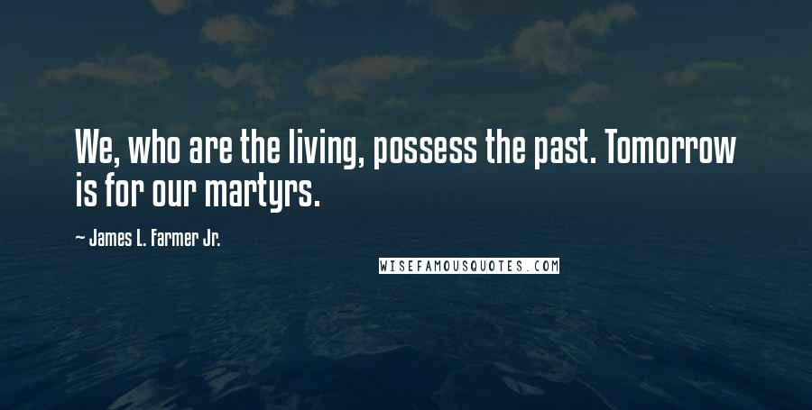 James L. Farmer Jr. quotes: We, who are the living, possess the past. Tomorrow is for our martyrs.