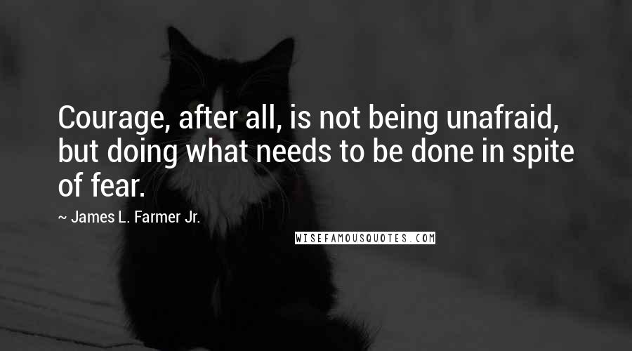 James L. Farmer Jr. quotes: Courage, after all, is not being unafraid, but doing what needs to be done in spite of fear.