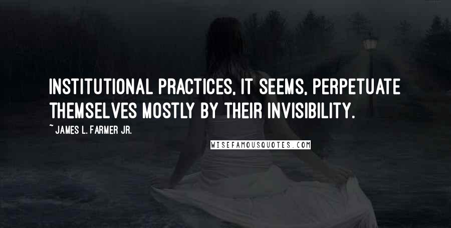 James L. Farmer Jr. quotes: Institutional practices, it seems, perpetuate themselves mostly by their invisibility.