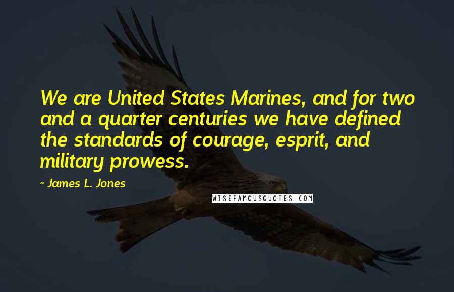James L. Jones quotes: We are United States Marines, and for two and a quarter centuries we have defined the standards of courage, esprit, and military prowess.