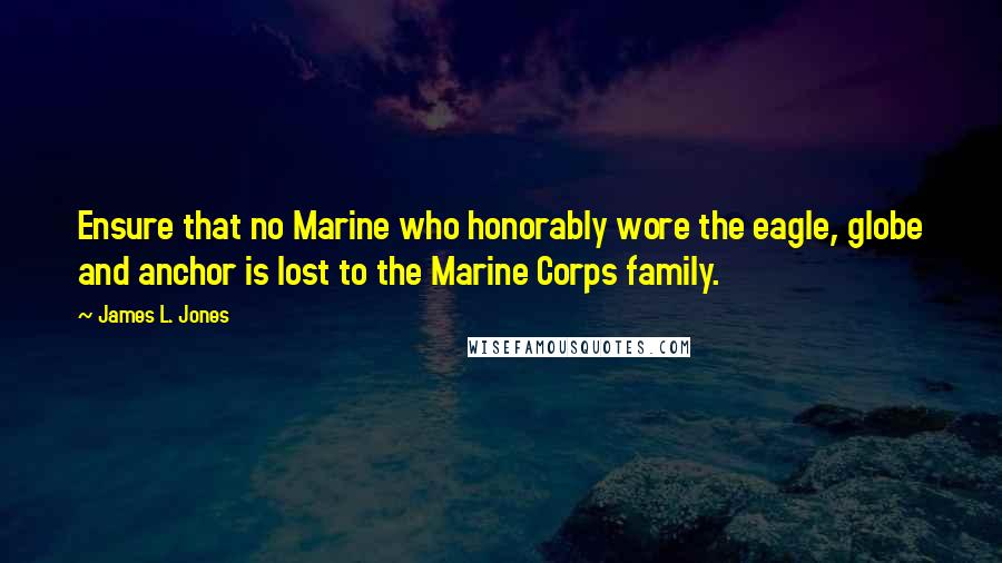 James L. Jones quotes: Ensure that no Marine who honorably wore the eagle, globe and anchor is lost to the Marine Corps family.