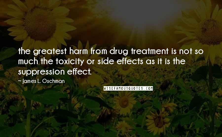 James L. Oschman quotes: the greatest harm from drug treatment is not so much the toxicity or side effects as it is the suppression effect.