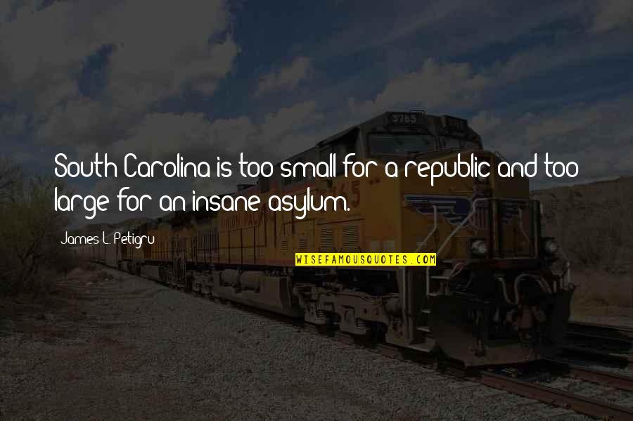 James L. Petigru Quotes By James L. Petigru: South Carolina is too small for a republic