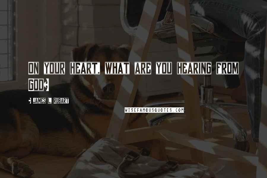James L. Rubart quotes: On your heart, what are you hearing from God?
