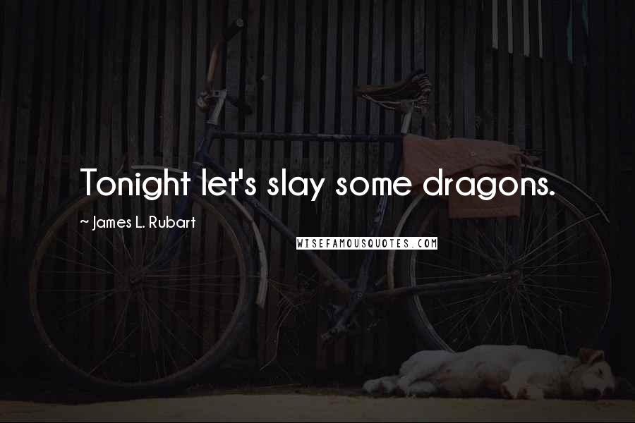 James L. Rubart quotes: Tonight let's slay some dragons.