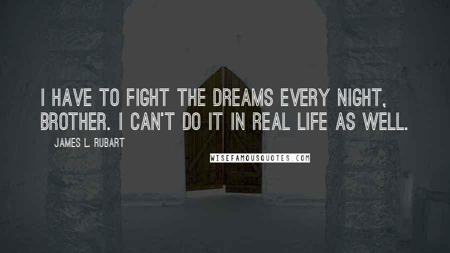 James L. Rubart quotes: I have to fight the dreams every night, brother. I can't do it in real life as well.