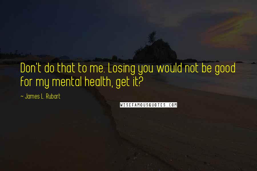 James L. Rubart quotes: Don't do that to me. Losing you would not be good for my mental health, get it?