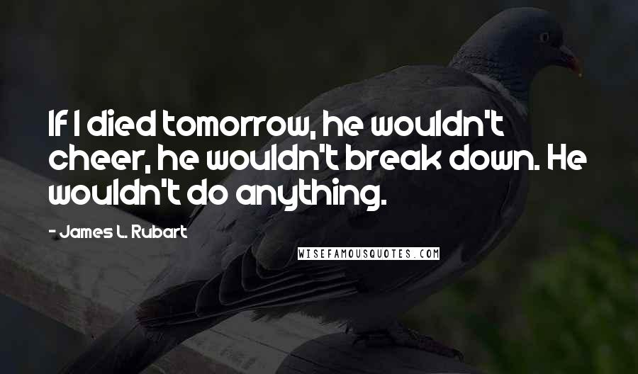 James L. Rubart quotes: If I died tomorrow, he wouldn't cheer, he wouldn't break down. He wouldn't do anything.