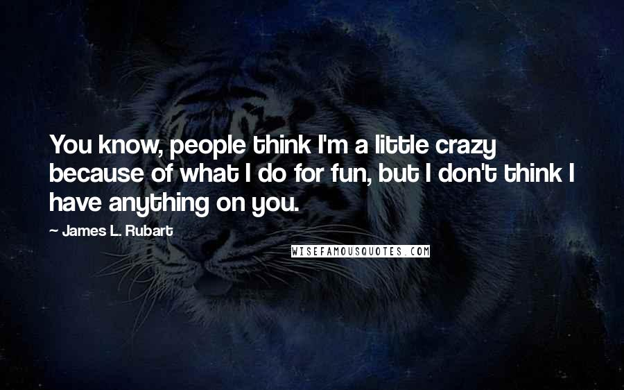 James L. Rubart quotes: You know, people think I'm a little crazy because of what I do for fun, but I don't think I have anything on you.