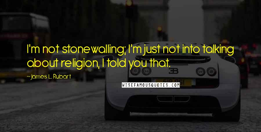 James L. Rubart quotes: I'm not stonewalling; I'm just not into talking about religion, I told you that.