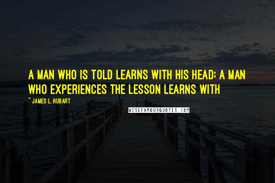 James L. Rubart quotes: A man who is told learns with his head; a man who experiences the lesson learns with