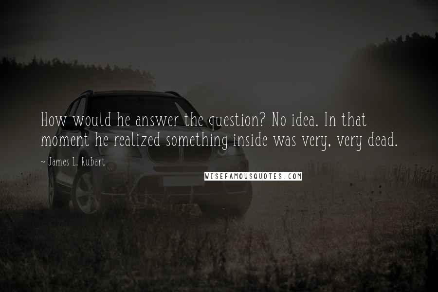 James L. Rubart quotes: How would he answer the question? No idea. In that moment he realized something inside was very, very dead.