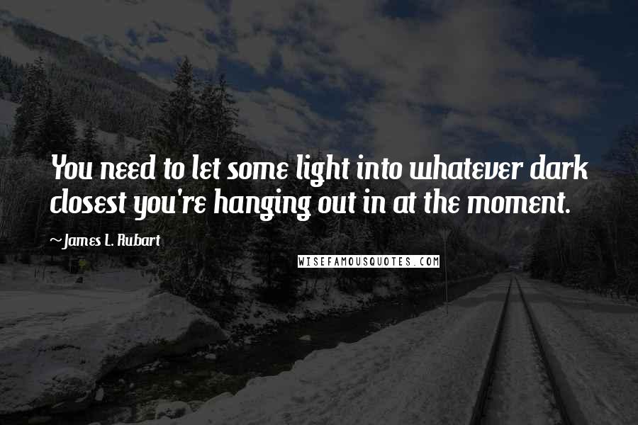 James L. Rubart quotes: You need to let some light into whatever dark closest you're hanging out in at the moment.