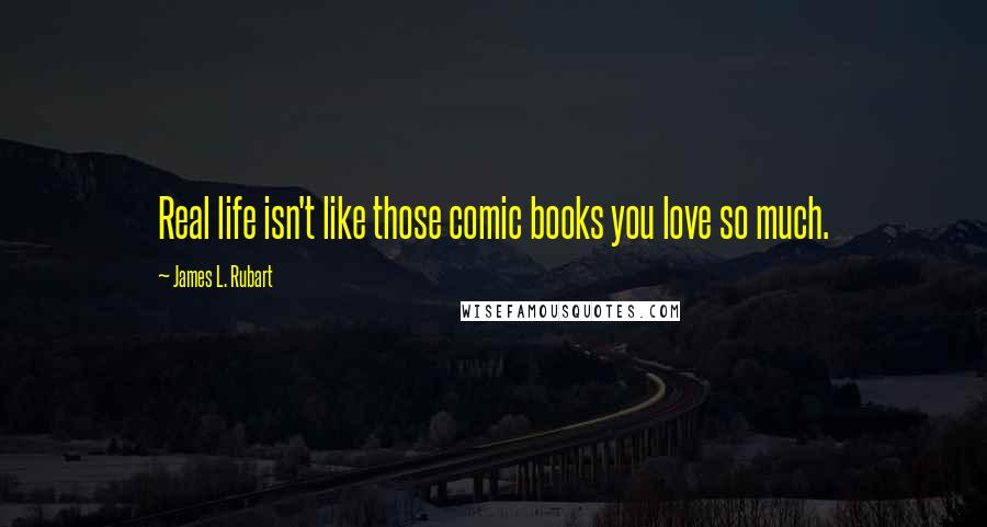 James L. Rubart quotes: Real life isn't like those comic books you love so much.