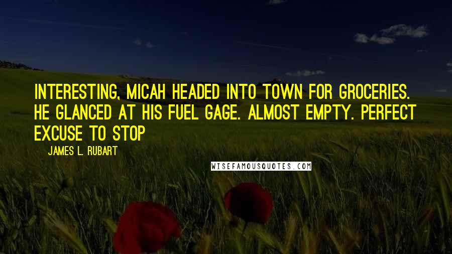 James L. Rubart quotes: Interesting, Micah headed into town for groceries. He glanced at his fuel gage. Almost empty. Perfect excuse to stop