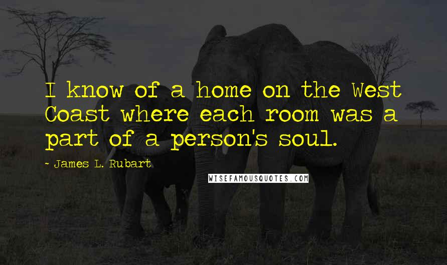 James L. Rubart quotes: I know of a home on the West Coast where each room was a part of a person's soul.