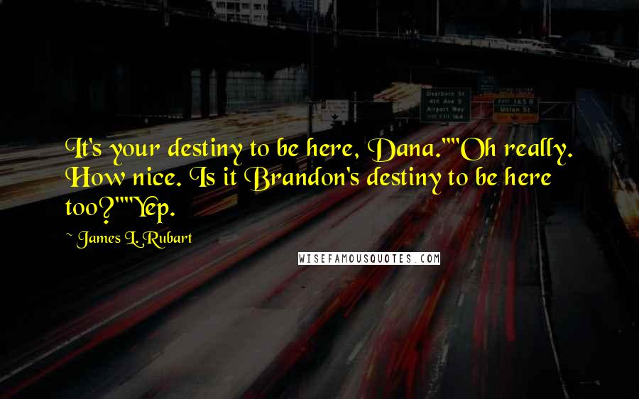 "James L. Rubart quotes: It's your destiny to be here, Dana.""""Oh really. How nice. Is it Brandon's destiny to be here too?""""Yep."