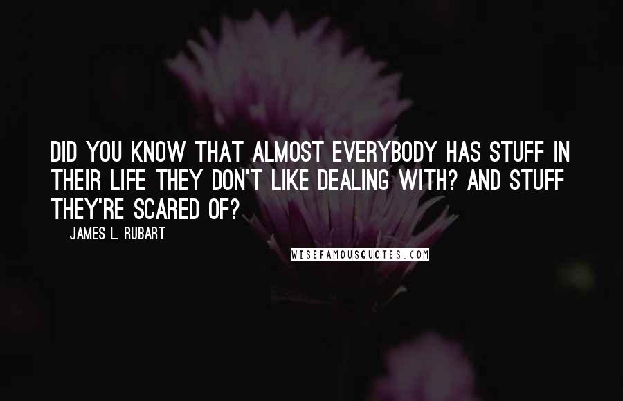 James L. Rubart quotes: Did you know that almost everybody has stuff in their life they don't like dealing with? And stuff they're scared of?