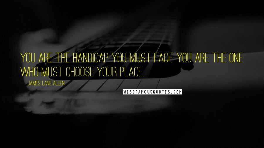 James Lane Allen quotes: You are the handicap you must face. You are the one who must choose your place.