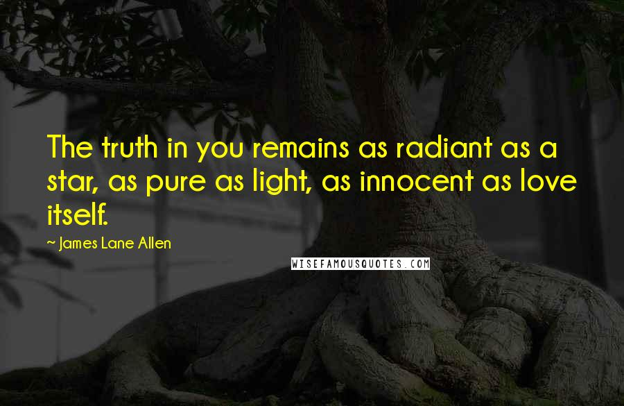 James Lane Allen quotes: The truth in you remains as radiant as a star, as pure as light, as innocent as love itself.