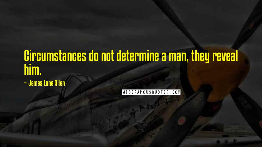 James Lane Allen quotes: Circumstances do not determine a man, they reveal him.