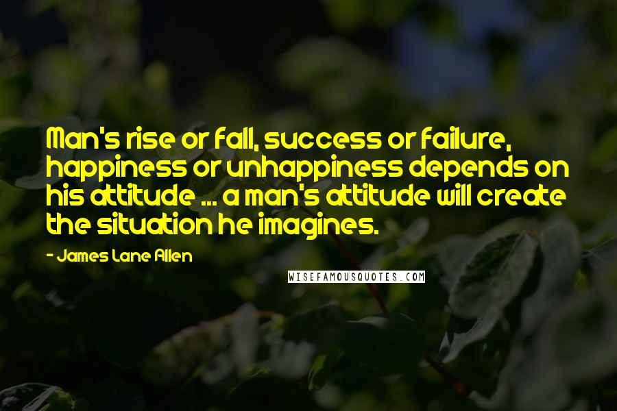 James Lane Allen quotes: Man's rise or fall, success or failure, happiness or unhappiness depends on his attitude ... a man's attitude will create the situation he imagines.
