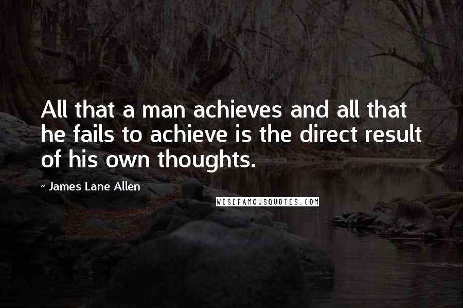 James Lane Allen quotes: All that a man achieves and all that he fails to achieve is the direct result of his own thoughts.