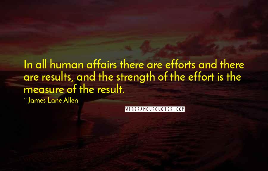 James Lane Allen quotes: In all human affairs there are efforts and there are results, and the strength of the effort is the measure of the result.