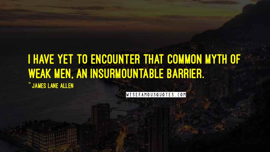 James Lane Allen quotes: I have yet to encounter that common myth of weak men, an insurmountable barrier.
