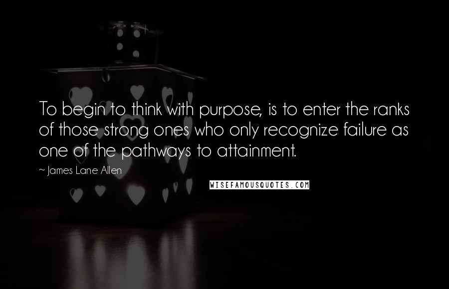 James Lane Allen quotes: To begin to think with purpose, is to enter the ranks of those strong ones who only recognize failure as one of the pathways to attainment.