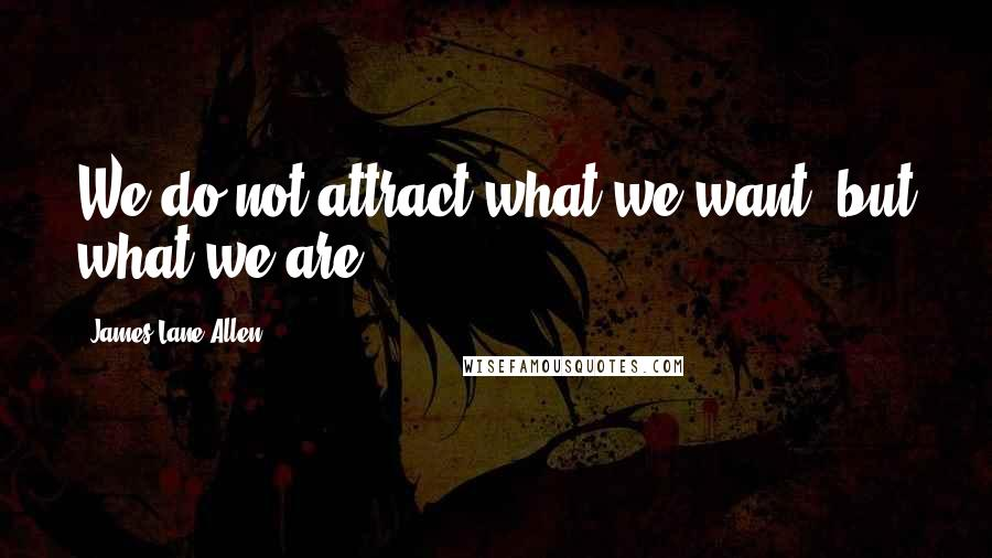 James Lane Allen quotes: We do not attract what we want, but what we are.