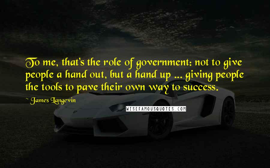James Langevin quotes: To me, that's the role of government: not to give people a hand out, but a hand up ... giving people the tools to pave their own way to success.