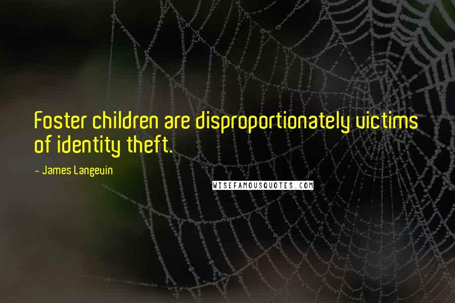James Langevin quotes: Foster children are disproportionately victims of identity theft.
