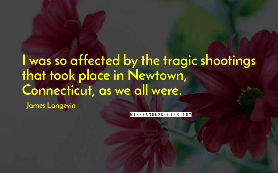 James Langevin quotes: I was so affected by the tragic shootings that took place in Newtown, Connecticut, as we all were.