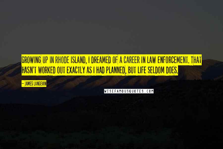 James Langevin quotes: Growing up in Rhode Island, I dreamed of a career in law enforcement. That hasn't worked out exactly as I had planned, but life seldom does.