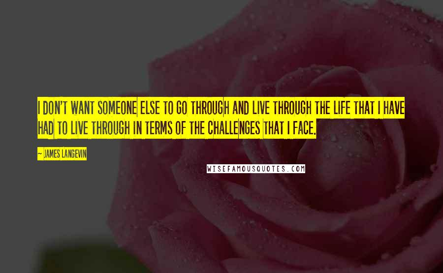 James Langevin quotes: I don't want someone else to go through and live through the life that I have had to live through in terms of the challenges that I face.