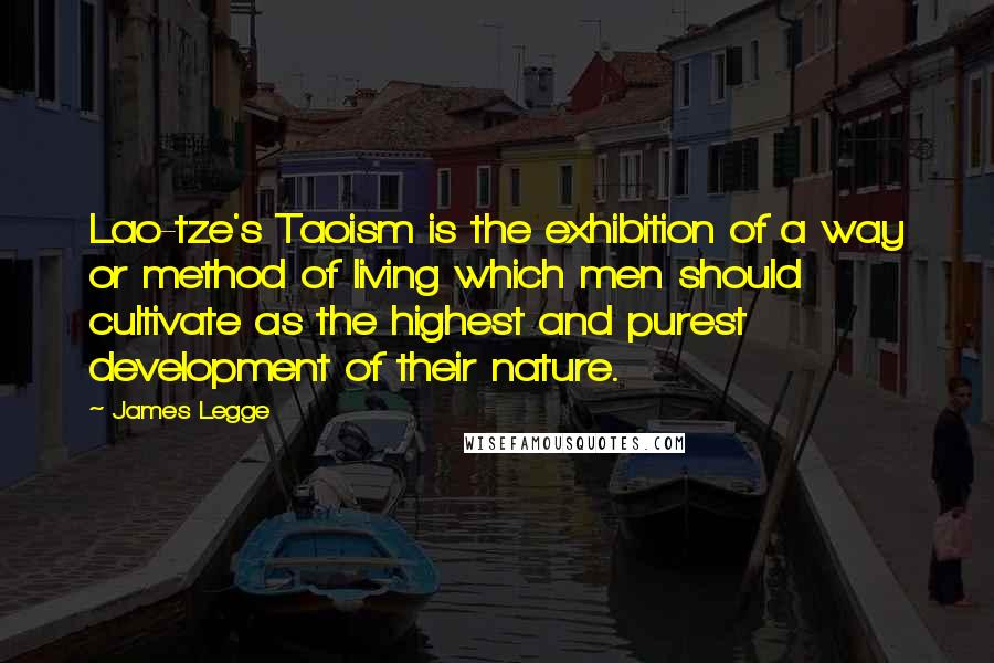 James Legge quotes: Lao-tze's Taoism is the exhibition of a way or method of living which men should cultivate as the highest and purest development of their nature.