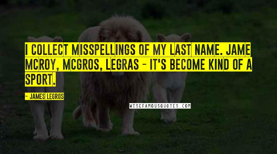 James LeGros quotes: I collect misspellings of my last name. Jame McRoy, McGros, Legras - it's become kind of a sport.