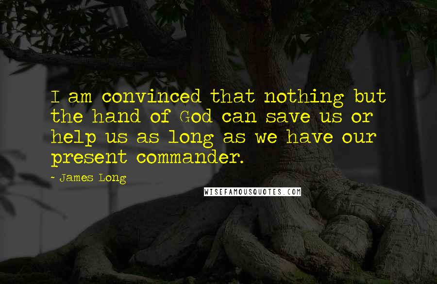 James Long quotes: I am convinced that nothing but the hand of God can save us or help us as long as we have our present commander.