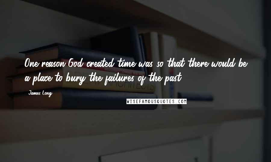 James Long quotes: One reason God created time was so that there would be a place to bury the failures of the past.