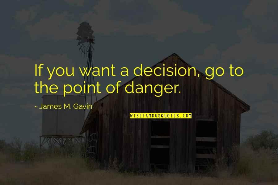 James M Gavin Quotes By James M. Gavin: If you want a decision, go to the