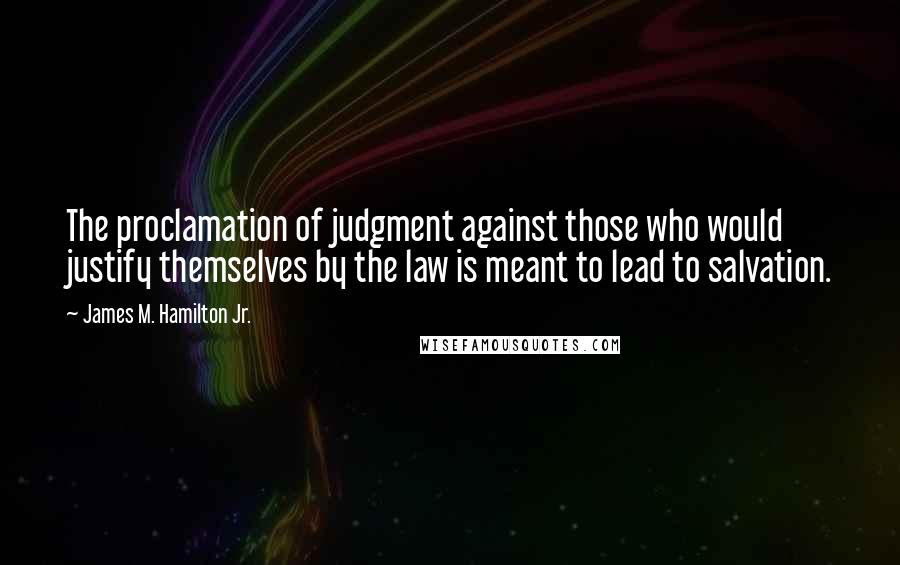 James M. Hamilton Jr. quotes: The proclamation of judgment against those who would justify themselves by the law is meant to lead to salvation.
