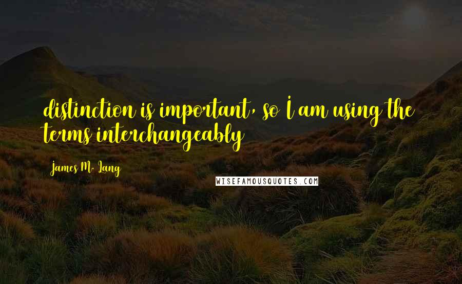 James M. Lang quotes: distinction is important, so I am using the terms interchangeably