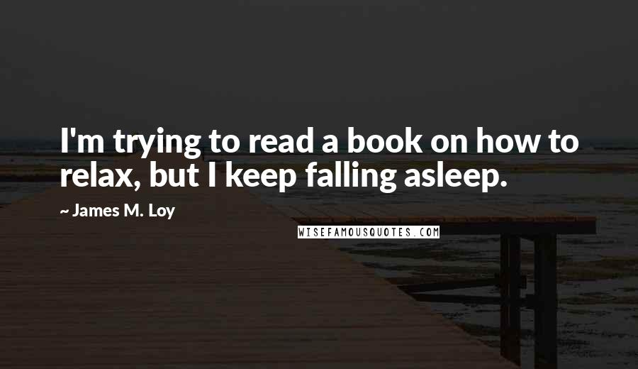 James M. Loy quotes: I'm trying to read a book on how to relax, but I keep falling asleep.