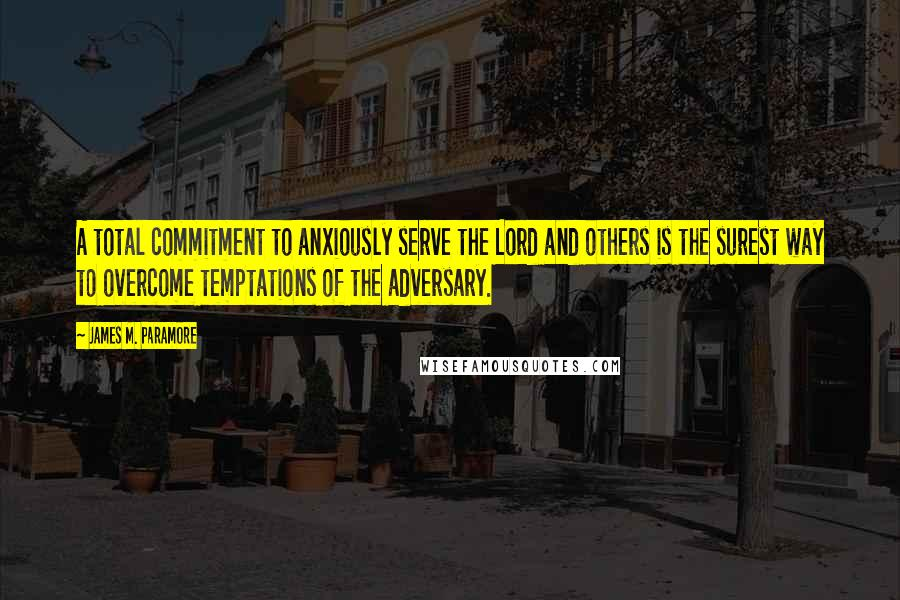 James M. Paramore quotes: A total commitment to anxiously serve the Lord and others is the surest way to overcome temptations of the adversary.